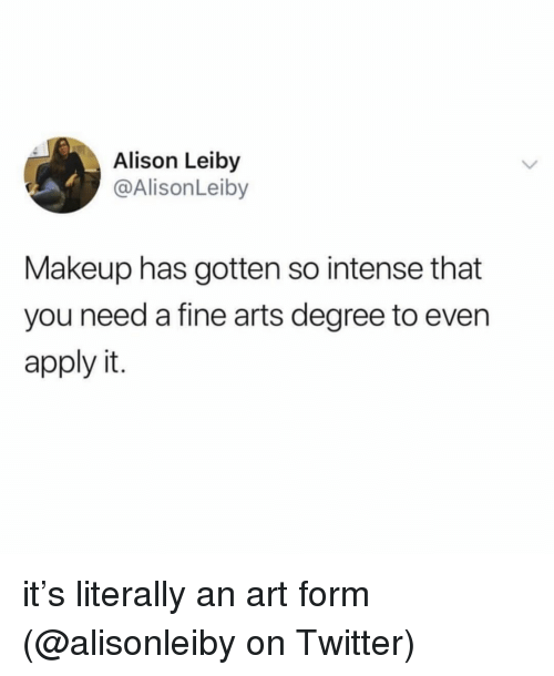 Makeup, Memes, and Twitter: Alison Leiby  @AlisonLeiby  Makeup has gotten so intense that  you need a fine arts degree to even  apply it. it's literally an art form (@alisonleiby on Twitter)