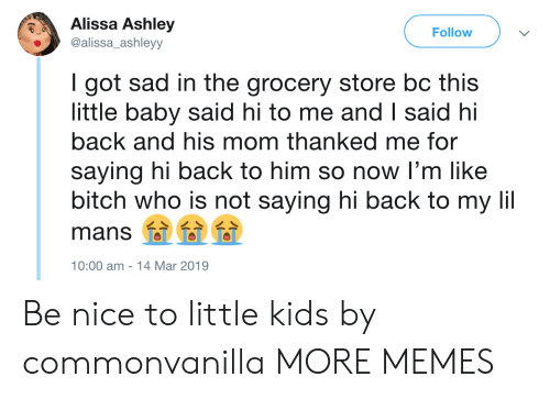 saying hi: Alissa Ashley  alissa_ashleyy  Follow  I got sad in the grocery store bc this  little baby said hi to me and I said hi  back and his mom thanked me for  saying hi back to him so now I'm like  bitch who is not saying hi back to my li  mans 000  0:00 am -14 Mar 2019 Be nice to little kids by commonvanilla MORE MEMES