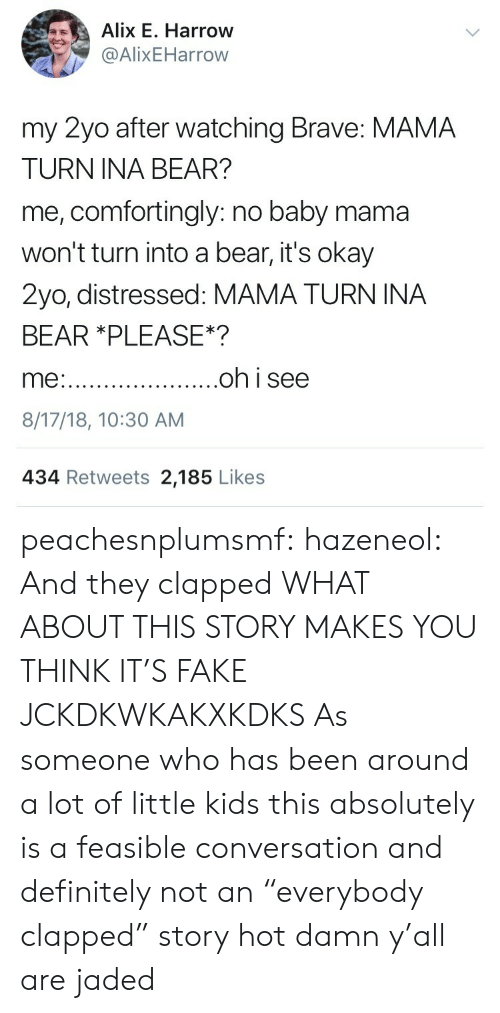 """distressed: Alix E. Harrow  @AlixEHarrow  my 2yo after watching Brave: MAMA  TURN INA BEAR?  me, comfortingly: no baby mama  won't turn into a bear, it's okay  2yo, distressed: MAMA TURN INA  BEAR *PLEASE*?  8/17/18, 10:30 AM  434 Retweets 2,185 Likes peachesnplumsmf:  hazeneol:  And they clapped  WHAT ABOUT THIS STORY MAKES YOU THINK IT'S FAKE JCKDKWKAKXKDKS  As someone who has been around a lot of little kids this absolutely is a feasible conversation and definitely not an """"everybody clapped"""" story hot damn y'all are jaded"""