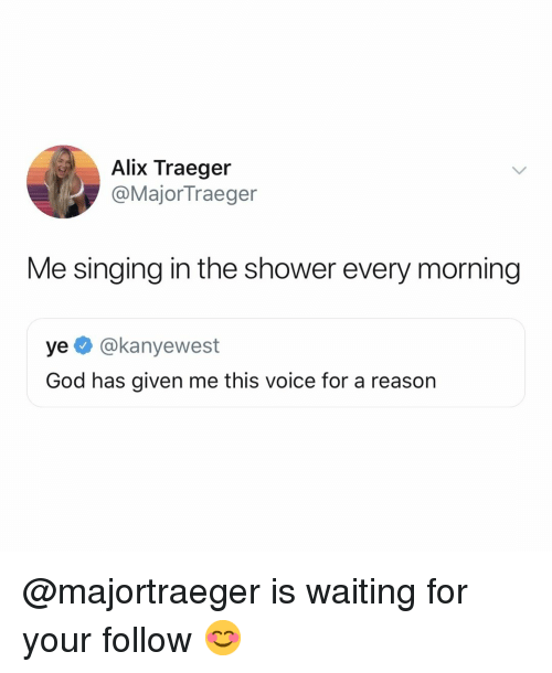 God, Shower, and Singing: Alix Traeger  @MajorTraeger  Me singing in the shower every morning  ye @kanyewest  God has given me this voice for a reason @majortraeger is waiting for your follow 😊
