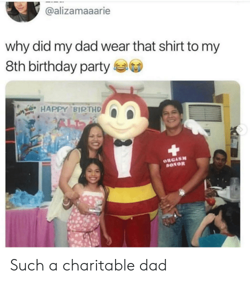 Birthday, Dad, and Party: @alizamaaarie  why did my dad wear that shirt to my  8th birthday party  HAPPY BIRTHD  ORGASM  ONOR Such a charitable dad