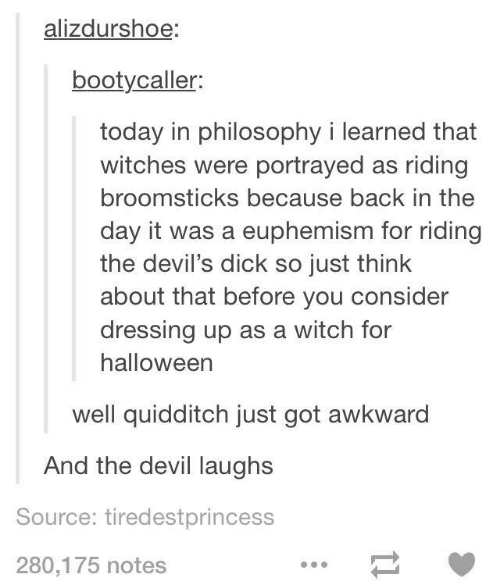 Euphemism: alizdurshoe:  bootycaller:  today in philosophy i learned that  witches were portrayed as riding  broomsticks because back in the  day it was a euphemism for riding  the devil's dick so just think  about that before you consider  dressing up as a witch for  halloween  well quidditch just got awkward  And the devil laughs  Source: tiredestprincess  280,175 notes  1
