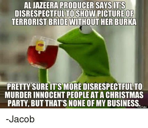 burka: ALJAZEERA PRODUCER SAYS IT'S  DISRESPECTFUL  TERRORIST BRIDE WITHOUT HER BURKA  TO SHOW PICTURE OF  PRETTY SURE IT'S MORE DISRESPECTFUL TO  MURDER INNOCENT PEOPLE AT A CHRISTMAS  PARTY, BUT THAT'S NONE OF MY BUSINESS. -Jacob
