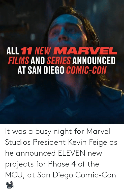 Dank, Comic Con, and Marvel: ALL 11 NEW MARVEL  FILMS AND SERIES ANNOUNCED  AT SAN DIEGO COMIC-CON It was a busy night for Marvel Studios President Kevin Feige as he announced ELEVEN new projects for Phase 4 of the MCU, at San Diego Comic-Con 📽