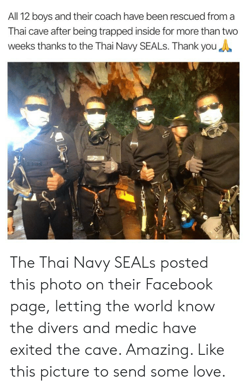 the cave: All 12 boys and their coach have been rescued from a  Thai cave after being trapped inside for more than two  weeks thanks to the Thai Navy SEALs. Thank you The Thai Navy SEALs posted this photo on their Facebook page, letting the world know the divers and medic have exited the cave. Amazing. Like this picture to send some love.