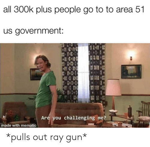 Government, Area 51, and Gun: all 300k plus people go to to area 51  us government:  Are you challenging me?  made with mematic *pulls out ray gun*