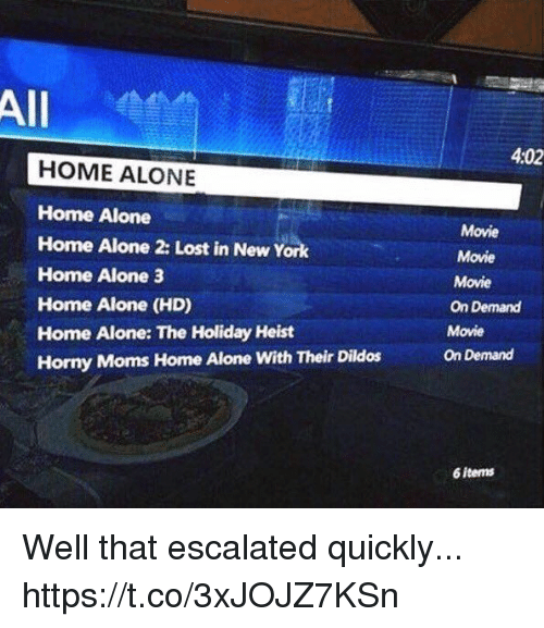 heist: All  4:02  HOME ALONE  Home Alone  Home Alone 2: Lost in New York  Home Alone 3  Home Alone (HD)  Home Alone: The Holiday Heist  Horny Moms Home Alone With Their Dildos  Movie  Movie  Movie  On Demand  Movie  On Demand  6 items Well that escalated quickly... https://t.co/3xJOJZ7KSn