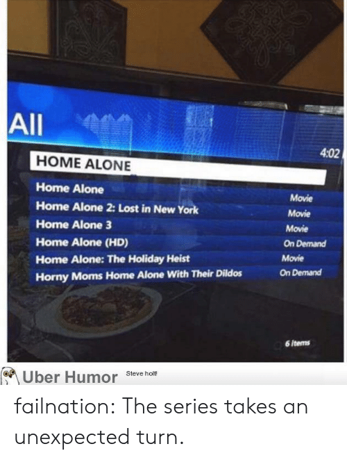 Being Alone, Home Alone, and Home Alone 2: All  4:02  HOME ALONE  Home Alone  Home Alone 2: Lost in NewY  Home Alone 3  Home Alone (HD)  Home Alone: The Holiday Heist  Horny Moms Home Alone With Their Dildos  Movie  Movie  Movie  On Demand  Movie  On Demand  6 items  Uber Humor Steve hot failnation:  The series takes an unexpected turn.