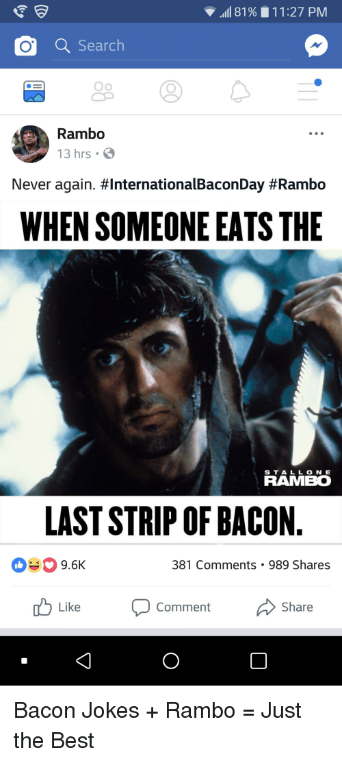 """Bacon Jokes: """"all 81 9  11 :27 PM  Q Search  Rambo  13 hrs  Never again. #InternationalBaconDay #Rambo  WHEN SOMEONE EATS THE  2  S T A L L O N E  RAMBO  LAST STRIP OF BACON  9.6K  381 Comments 989 Shares  Like  Comment  Share  0 Bacon Jokes + Rambo = Just the Best"""