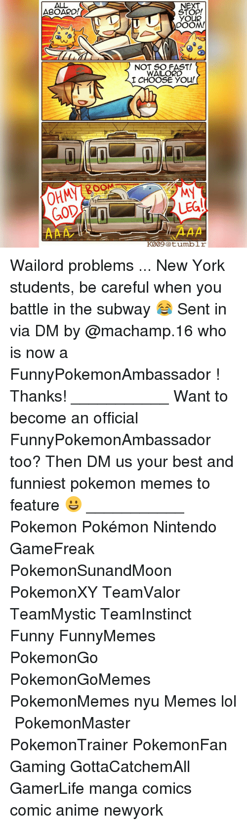 Memes, Pokemon, and Subway: ALL  ABOARD!  GOD  NEXT  YOUR  DOOM!  NOT SO FAST!  WAILORD  I CHOOSE YOU!  LEG!  K009 @tumblr Wailord problems ... New York students, be careful when you battle in the subway 😂 Sent in via DM by @machamp.16 who is now a FunnyPokemonAmbassador ! Thanks! ___________ Want to become an official FunnyPokemonAmbassador too? Then DM us your best and funniest pokemon memes to feature 😀 ___________ Pokemon Pokémon Nintendo GameFreak PokemonSunandMoon PokemonXY TeamValor TeamMystic TeamInstinct Funny FunnyMemes PokemonGo PokemonGoMemes PokemonMemes nyu Memes lol ポケットモンスター PokemonMaster PokemonTrainer PokemonFan Gaming GottaCatchemAll GamerLife manga comics comic anime newyork