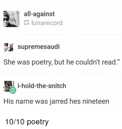 "His Name Was: all-against  lunarecord  supremesaudi  She was poetry, but he couldn't read.""  i-hold-the-snitch  His name was jarred hes nineteen 10/10 poetry"