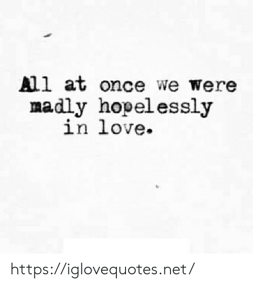 Love, Net, and Once: All at once we were  madly hopelessly  in love https://iglovequotes.net/