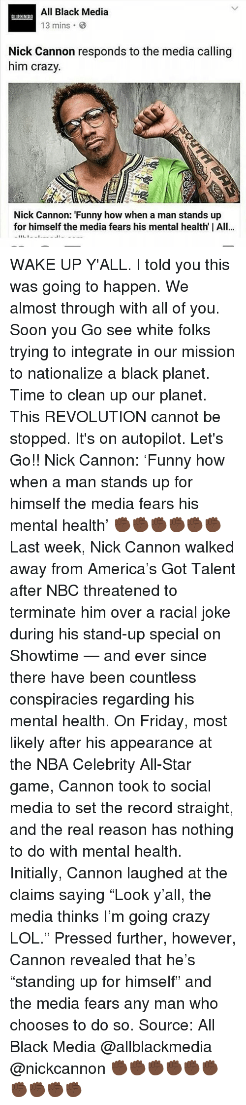 """initiation: All Black Media  13 mins  Nick Cannon responds to the media calling  him crazy.  Nick Cannon: """"Funny how when a man stands up  for himself the media fears his mental health I All...  11 1 WAKE UP Y'ALL. I told you this was going to happen. We almost through with all of you. Soon you Go see white folks trying to integrate in our mission to nationalize a black planet. Time to clean up our planet. This REVOLUTION cannot be stopped. It's on autopilot. Let's Go!! Nick Cannon: 'Funny how when a man stands up for himself the media fears his mental health' ✊🏿✊🏿✊🏿✊🏿✊🏿✊🏿 Last week, Nick Cannon walked away from America's Got Talent after NBC threatened to terminate him over a racial joke during his stand-up special on Showtime — and ever since there have been countless conspiracies regarding his mental health. On Friday, most likely after his appearance at the NBA Celebrity All-Star game, Cannon took to social media to set the record straight, and the real reason has nothing to do with mental health. Initially, Cannon laughed at the claims saying """"Look y'all, the media thinks I'm going crazy LOL."""" Pressed further, however, Cannon revealed that he's """"standing up for himself"""" and the media fears any man who chooses to do so. Source: All Black Media @allblackmedia @nickcannon ✊🏿✊🏿✊🏿✊🏿✊🏿✊🏿✊🏿✊🏿✊🏿✊🏿"""