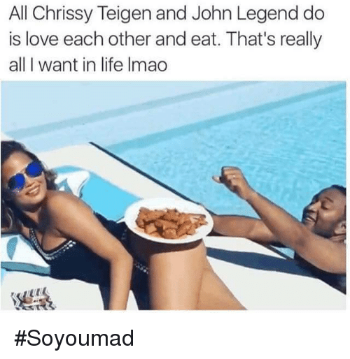 Chrissy Teigen, John Legend, and Life: All Chrissy Teigen and John Legend do  is love each other and eat. That's really  all want in life Imao #Soyoumad
