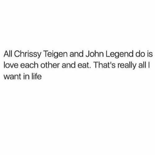 Chrissy Teigen, John Legend, and Life: All Chrissy Teigen and John Legend do is  love each other and eat. That's really all  want in life
