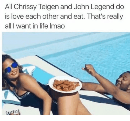 Chrissy Teigen, Dank, and John Legend: All Chrissy Teigen and John Legend do  is love each other and eat. That's really  all I want in life Imao
