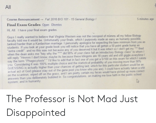 "Getting Laid: All  Course Announcement Fall 2016 BIO 101 15 General Biology I  Final Exam Grades Open Dismiss  Hi, All I have your final exam grades  5 minutes ago  Guys I really wanted to believe that Virginia Westem was not the cesspool of morons all my fellow Biology  faculty told me it would be Unfortunatly your finals, which I purposely made as easy as humanly possible  tanked harder than a Kardashian marriage I personally apologize for expecting the bare minimum from you as  students. If you look at your grade book you will notice that you have all gotten a  extra credit, and no this was not because any of you deserved  when the dean asks me 'hey why the …, did 90% of your class fail an introductory Biology class"" to whom I  will reply ""Hmmm I don't know, maybe its because these klingons are 18 years old and stil gigge everytime I  say the term ""Phagocytosis Id like to add that in fact one of you got a 5/100 on this exam for which I salute  you Considering it was 100% multiple choice and the statistical probability of you missing more than 90%  GUESSING  actual act of God (please stay out of the gene pool you know who you are). I could have actually taken a shit  on the scantron, wiped off on the grass, and I am pretty certain my feces would have picked up more correct  answers than you deliberately bubbled in So congratulations, on making me lose faith in the public school  system, and in humanity  50 point grade bump as  it but it was infact so I don't get my e fired  is actually higher than your chances of getting laid, which for this particular student would be an The Professor is Not Mad Just Disappointed"
