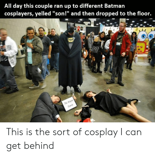 "cosplayers: All day this couple ran up to different Batman  cosplayers, yelled ""son!"" and then dropped to the floor.  THe This is the sort of cosplay I can get behind"