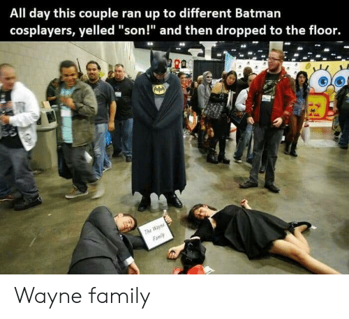 "cosplayers: All day this couple ran up to different Batmarn  cosplayers, yelled ""son!"" and then dropped to the floor. Wayne family"