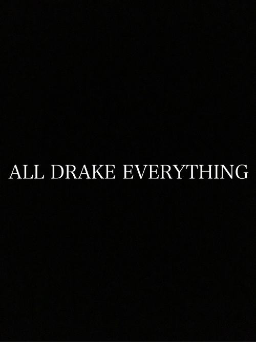 Drake, All, and Everything: ALL DRAKE EVERYTHING