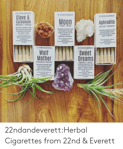 Flavor: All Elements Apothecary  All Elements Apothecary  Clove&  All Elements Apothecary  Moon  Cardamom  Warming//Calming  Aphrodite  Tranquil//Serene  Self Love // Connection  Ten herbal cigarettes filled  with sweet and spicy herbs  An homage to the kretek  but unique in flavor  Cloves may ceuse briet  numbing et lips, mouth & throat  These are nicotine, tobacco&  marijuana tree  You must be of legal smoking age  to purchase  Ten herbal cigarettes filled  with cooling & soothing  herbs for personal ritual  &to deepen your  connection to the moon.  Ten herbal cigaiettes filled  with aphrodisiac plants  which may induce a subtle  sense of euphoria  These are nicotine, tobacco &  marijuana free.  You must be of legal smoking age  to purchase  These are nicatine, tobacco&  marijuana free  You must be of legal smoking age  to purchase  All Elements Apotnecaiy  All Elements Apothecary  Wolf  Mother  Sweet  Dreams  Introspection//Cleansing  Deep Rest // Lucidity  Ten herbal cigarettes filled  with cooling&protective  herbs to indulge in before  entering into the realm of  R.EM Sleep  Ihese are nicotine, tobacco&  marijuana free  You must be of legal smoking age  to purchase  Ten herbal cigarettes filled  with cooling&calming  herbs that may quell  anxiety&induce relaxation  These are nicotine, tobacco&  marijuana free  You must be of legal smeking age  to purchase 22ndandeverett:Herbal Cigarettes from 22nd & Everett