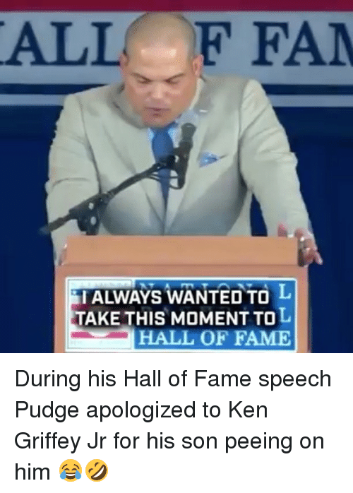 kenning: ALL F FA  I ALWAYS WANTED TO  TAKE THIS MOMENT TOL  HALL OF FAME During his Hall of Fame speech Pudge apologized to Ken Griffey Jr for his son peeing on him 😂🤣