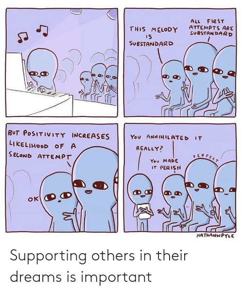 positivity: ALL FIRST  ATTEMPTS ARE  SUBSTANDARD  THIS MELODY  IS  SUBSTANDARD  BUT POSITIVITY INCREASES  You ANNIHILATED IT  LIKELIHOOD OF A  REALLY?  SERFECT  SECOND ATTEMPT  You MADE  IT PERISH  NATHANWPYLE Supporting others in their dreams is important