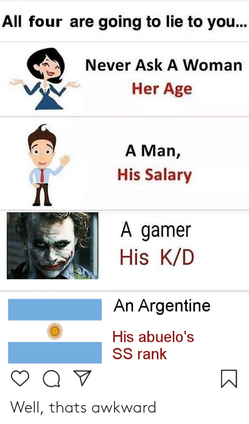 Awkward, Never, and Ask: All four are going to lie to you...  Never Ask A Woman  Her Age  A Man,  His Salary  A gamer  His K/D  An Argentine  His abuelo's  SS rank Well, thats awkward