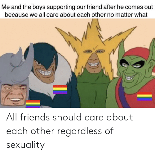 each other: All friends should care about each other regardless of sexuality