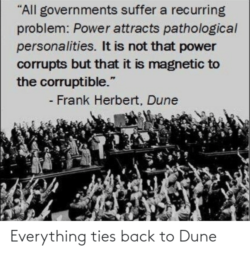 "Power, Dune, and Back: ""All governments suffer a recurring  problem: Power attracts pathological  personalities. It is not that power  corrupts but that it is magnetic to  the corruptible.""  - Frank Herbert, Dune Everything ties back to Dune"