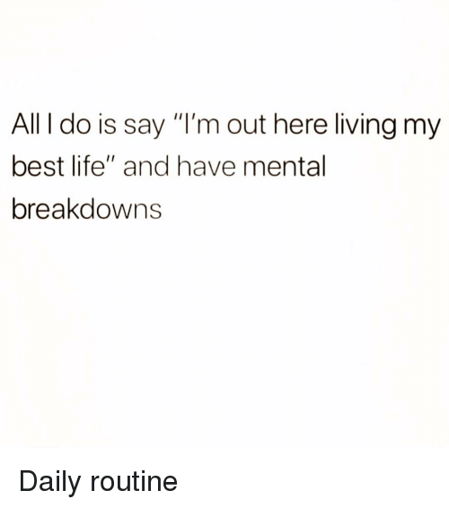 """Life, Best, and Girl Memes: All I do is say """"I'm out here living my  best life"""" and have mental  breakdowns Daily routine"""