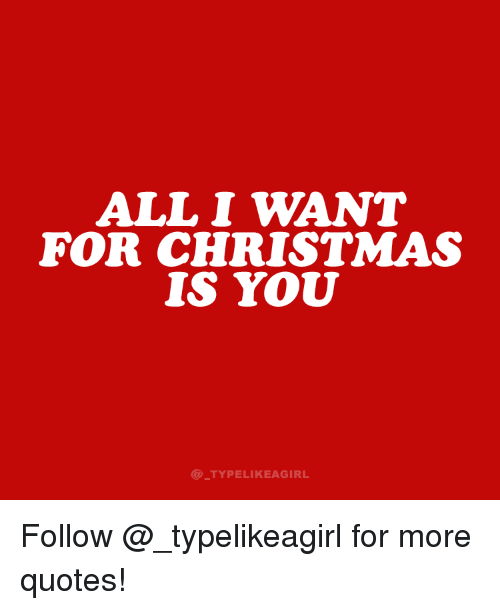 all i want for christmas: ALL I WANT  FOR CHRISTMAS  IS YOU  @ TYPELIKEAGIRL Follow @_typelikeagirl for more quotes!