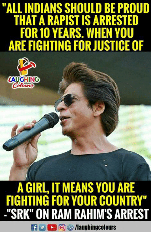 "srk: ""ALL INDIANS SHOULD BE PROUD  THAT A RAPIST IS ARRESTED  FOR 10 YEARS. WHEN YOU  ARE FIGHTING FOR JUSTICE OF  LAUGHING  A GIRL, IT MEANS YOU ARE  FIGHTING FOR YOUR COUNTRY""  .""SRK"" ON RAM RAHIM'S ARREST"