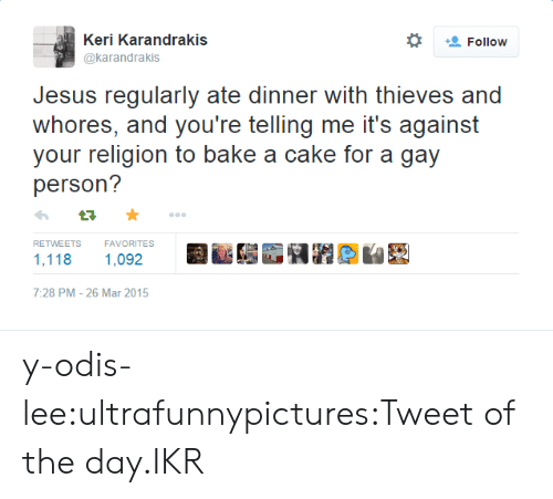 Jesus, Tumblr, and Blog: -all Keri Kara ndrakis  *  Follow  @karandrakis  Jesus regularly ate dinner with thieves and  whores, and you're telling me it's against  your religion to bake a cake for a gay  person?  RETWEETS  FAVORITES  1,118 1.092G  7:28 PM -26 Mar 2015 y-odis-lee:ultrafunnypictures:Tweet of the day.IKR