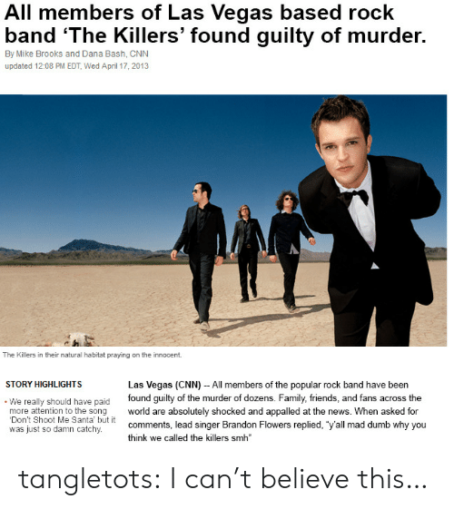 "appalled: All members of Las Vegas based rock  band 'The Killers' found guilty of murder.  By Mike Brooks and Dana Bash, CNN  updated 12:08 PM EDT, Wed April 17, 2013  The Killers in their natural habitat praying on the innocent  STORY HIGHLIGHTS  Las Vegas (CNN) - All members of the popular rock band have been  We really should have paid found guilty of the murder of dozens. Family, friends, and fans across the  more attention to the song world are absolutely shocked and appalled at the news. When asked for  Don't Shoot Me Santa' but it  was just so damn catchy.  comments, lead singer Brandon Flowers replied, ""y'all mad dumb why you  think we called the killers smh tangletots:  I can't believe this…"