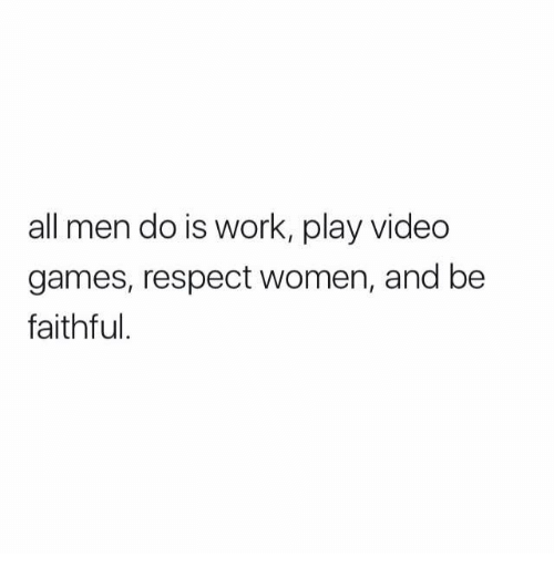 Memes, Respect, and Video Games: all men do is work, play video  games, respect women, and be  faithful