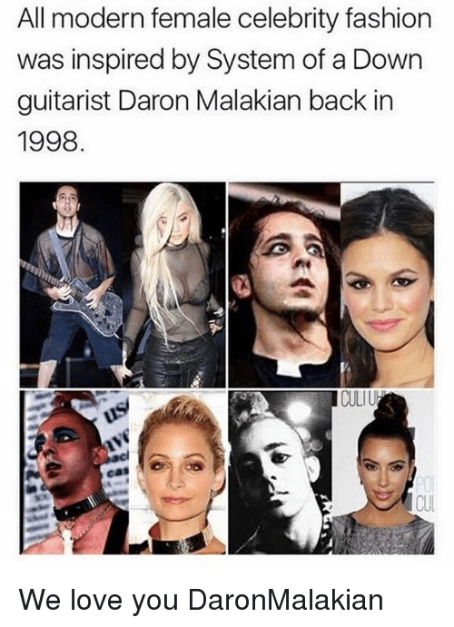 guitarist: All modern female celebrity fashion  was inspired by System of a Down  guitarist Daron Malakian back in  1998  CULI  CUI We love you DaronMalakian