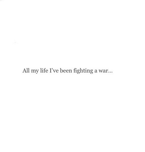 Life, Been, and War: All my life I've been fighting a war