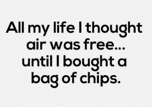 Life, Free, and Thought: All my life l thought  air was free...  until I bought a  bag of chips.