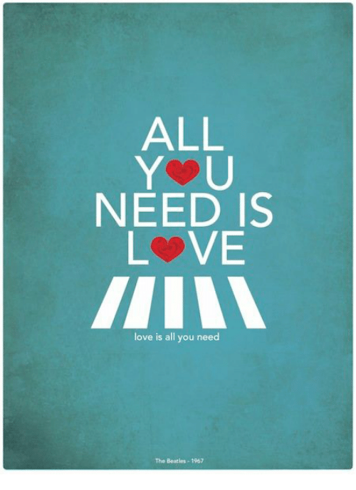 all you need is love essay All you need is love, it's perfectly described by the beatles, and indeed it is love, the greatest gift of all, the most important thing for every single one of us loving your friends, your family, your pets, or, especially, that precious boy or girl, man or woman.