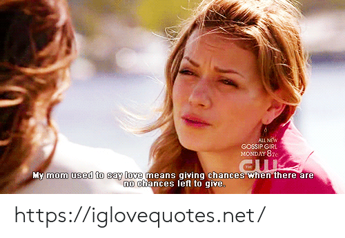 gossip: ALL NEW  GOSSIP GIRL  MONDAY 87c  My mom used to say love means giving chances when there are  no chances left to qive. https://iglovequotes.net/