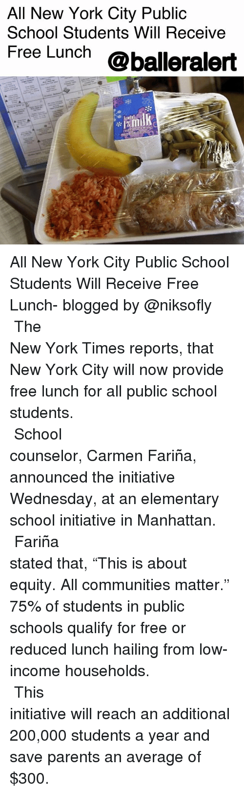 "lowed: All New York City Public  School Students Will Receive  Free Lunch @balleralert All New York City Public School Students Will Receive Free Lunch- blogged by @niksofly ⠀⠀⠀⠀⠀⠀⠀⠀⠀⠀⠀⠀⠀⠀⠀⠀⠀⠀⠀⠀⠀⠀⠀⠀⠀⠀⠀⠀⠀⠀⠀⠀⠀⠀⠀⠀ The New York Times reports, that New York City will now provide free lunch for all public school students. ⠀⠀⠀⠀⠀⠀⠀⠀⠀⠀⠀⠀⠀⠀⠀⠀⠀⠀⠀⠀⠀⠀⠀⠀⠀⠀⠀⠀⠀⠀⠀⠀⠀⠀⠀⠀ School counselor, Carmen Fariña, announced the initiative Wednesday, at an elementary school initiative in Manhattan. ⠀⠀⠀⠀⠀⠀⠀⠀⠀⠀⠀⠀⠀⠀⠀⠀⠀⠀⠀⠀⠀⠀⠀⠀⠀⠀⠀⠀⠀⠀⠀⠀⠀⠀⠀⠀ Fariña stated that, ""This is about equity. All communities matter."" 75% of students in public schools qualify for free or reduced lunch hailing from low-income households. ⠀⠀⠀⠀⠀⠀⠀⠀⠀⠀⠀⠀⠀⠀⠀⠀⠀⠀⠀⠀⠀⠀⠀⠀⠀⠀⠀⠀⠀⠀⠀⠀⠀⠀⠀⠀ This initiative will reach an additional 200,000 students a year and save parents an average of $300."