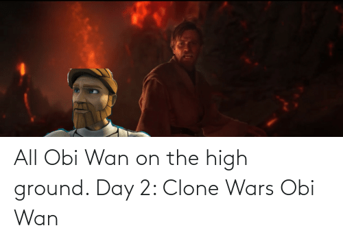 clone wars: All Obi Wan on the high ground. Day 2: Clone Wars Obi Wan