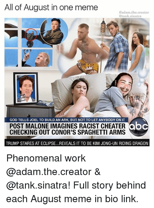 Behinde: All of August in one meme  @adam.the.creator  @tank.sinatra  10  GOD TELLS JOEL TO BUILD AN ARK, BUT NOT TO LET ANYBODY ON IT  POST MALONE IMAGINES RACIST CHEATERoc  CHECKING OUT CONOR'S SPAGHETTI ARMS  abc  TRUMP STARES AT ECLIPSE...REVEALS IT TO BE KIM JONG-UN RIDING DRAGON Phenomenal work @adam.the.creator & @tank.sinatra! Full story behind each August meme in bio link.