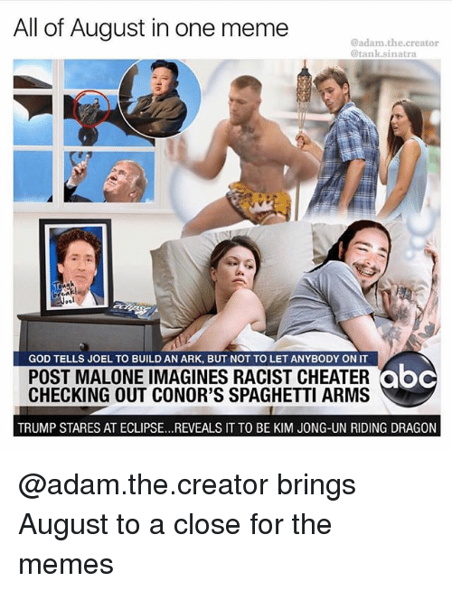tanked: All of August in one meme  @adam.the.creator  @tank.sinatra  GOD TELLS JOEL TO BUILD AN ARK, BUT NOT TO LET ANYBODY ON IT  POST MALONE IMAGINES RACIST CHEATER  CHECKING OUT CONOR'S SPAGHETTI ARMS  abc  ooc  TRUMP STARES AT ECLIPSE...REVEALS IT TO BE KIM JONG-UN RIDING DRAGON @adam.the.creator brings August to a close for the memes