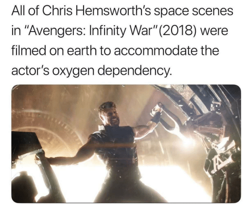 "Avengers, Earth, and Infinity: All of Chris Hemsworth's space scenes  in ""Avengers: Infinity War"" (2018) were  filmed on earth to accommodate the  actor's oxygen dependency."