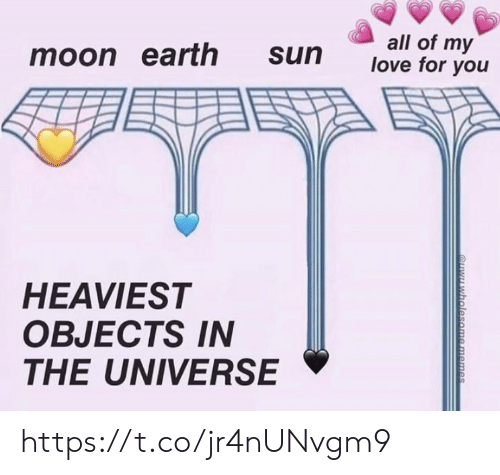 Heaviest Objects In The Universe: all of my  love for you  moon earth  sun  HEAVIEST  OBJECTS IN  THE UNIVERSE  QYwholesome memes https://t.co/jr4nUNvgm9