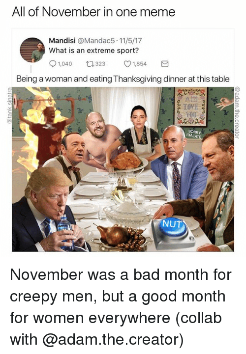 Bad, Creepy, and Funny: All of November in one meme  Mandisi @Mandac5 11/5/17  What is an extreme sport?  1,040 323 v1,854 a  Being a woman and eating Thanksgiving dinner at this table  A2  TOVE  3  CA  SORRY  IM LA  NUT November was a bad month for creepy men, but a good month for women everywhere (collab with @adam.the.creator)