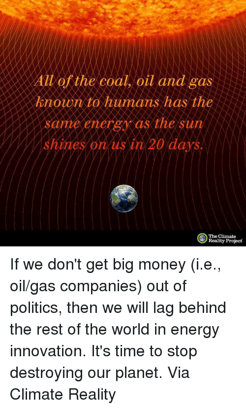 Oil and Gas: All of the coal, oil and gas  known to humans has the  ame energy as the sun  The Climate  Reality Project If we don't get big money (i.e., oil/gas companies) out of politics, then we will lag behind the rest of the world in energy innovation. It's time to stop destroying our planet.  Via Climate Reality