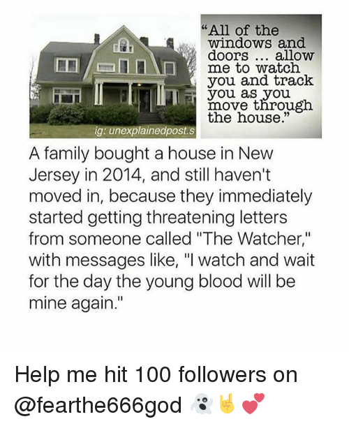 "young blood: ""All of the  windows and  doors... alloww  me to watch  you and track  you as you  rnovethrou  the house.""  gh  ig: unexplainedpost.s  A family bought a house in New  Jersey in 2014, and still haven't  moved in, because they immediately  started getting threatening letters  from someone called ""The Watcher,""  with messages like, ""I watch and wait  for the day the young blood will be  mine again."" Help me hit 100 followers on @fearthe666god 👻🤘💕"